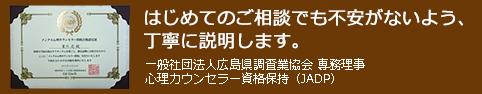 一般社団法人広島県調査業協会 専務理事 心理カウンセラー資格保持(JADP)はじめてのご相談でも不安がないよう、丁寧に説明します。