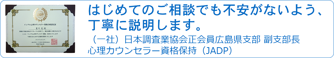 はじめてのご相談でも不安がないよう、丁寧に説明します。(一社)日本調査業協会正会員広島県支部 副支部長  心理カウンセラー資格保持(JADP)