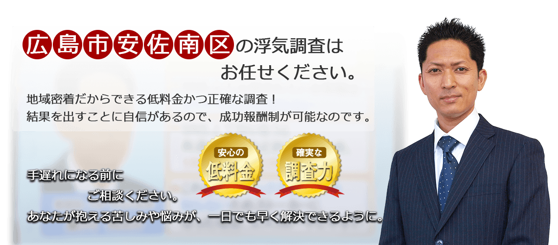 広島市安佐南区の浮気調査はお任せください。地域密着だからできる低料金かつ正確な調査!結果を出すことに自信があるので、成功報酬制が可能なのです。あなたが抱える苦しみや悩みが、一日でも早く解決できるように。